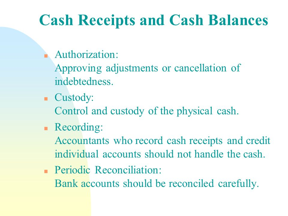 Cash Receipts and Cash Balances n Authorization: Approving adjustments or cancellation of indebtedness. n Custody: Control and custody of the physical
