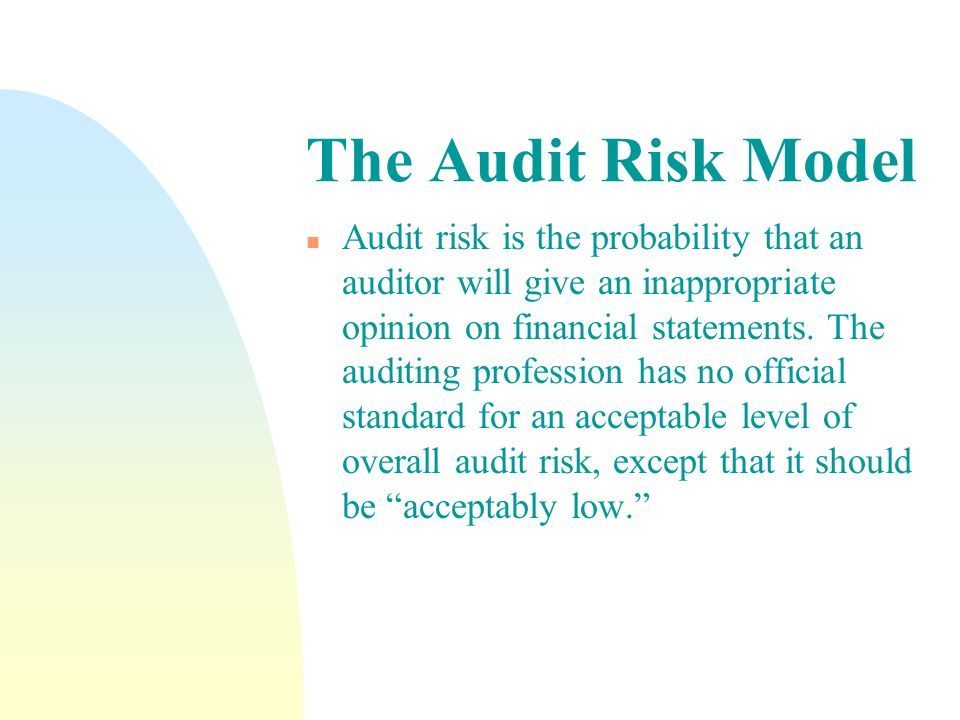 The Audit Risk Model n Audit risk is the probability that an auditor will give an inappropriate opinion on financial statements. The auditing professi