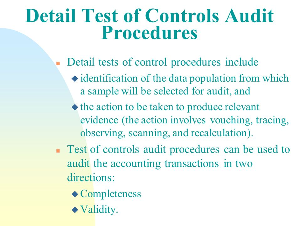 Detail Test of Controls Audit Procedures n Detail tests of control procedures include u identification of the data population from which a sample will