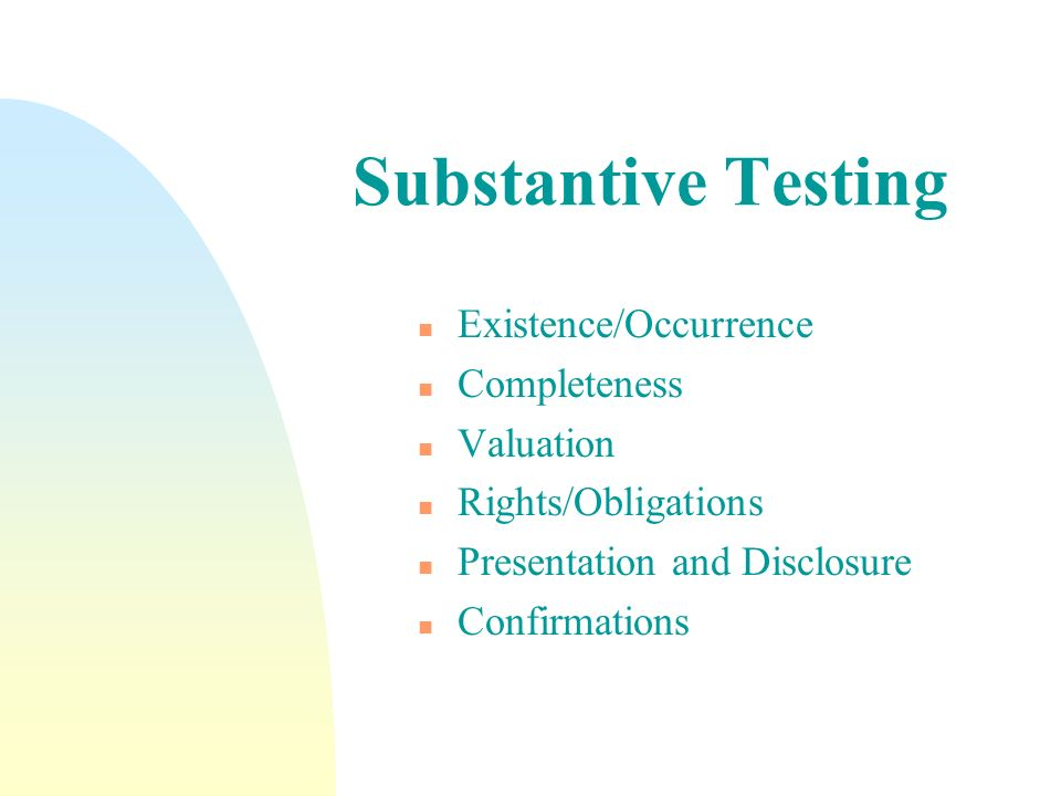 Substantive Testing n Existence/Occurrence n Completeness n Valuation n Rights/Obligations n Presentation and Disclosure n Confirmations