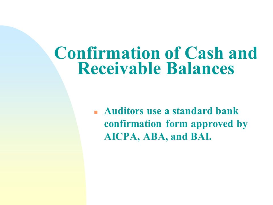 Confirmation of Cash and Receivable Balances n Auditors use a standard bank confirmation form approved by AICPA, ABA, and BAI.