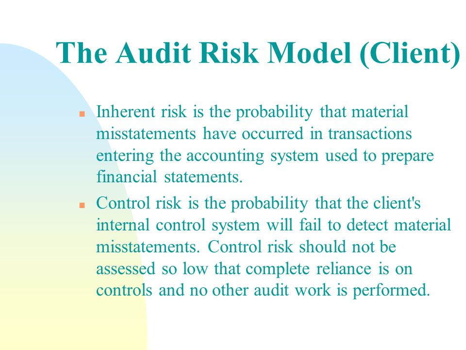 The Audit Risk Model (Client) n Inherent risk is the probability that material misstatements have occurred in transactions entering the accounting sys