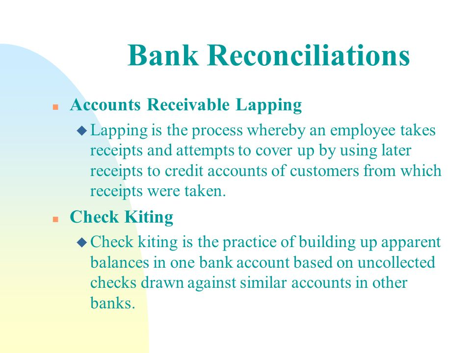 Bank Reconciliations n Accounts Receivable Lapping u Lapping is the process whereby an employee takes receipts and attempts to cover up by using later