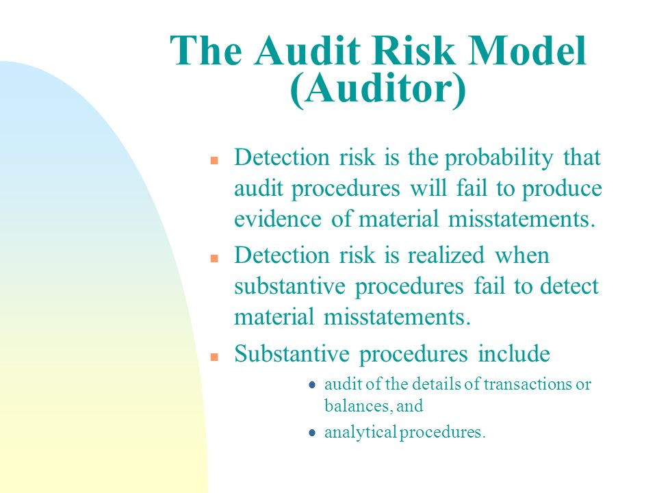 The Audit Risk Model n Audit risk can be expressed in the following model which assumes the elements to be independent: Audit risk (AR) = Inherent risk (IR) x Control risk (CR) x Detection risk (DR).