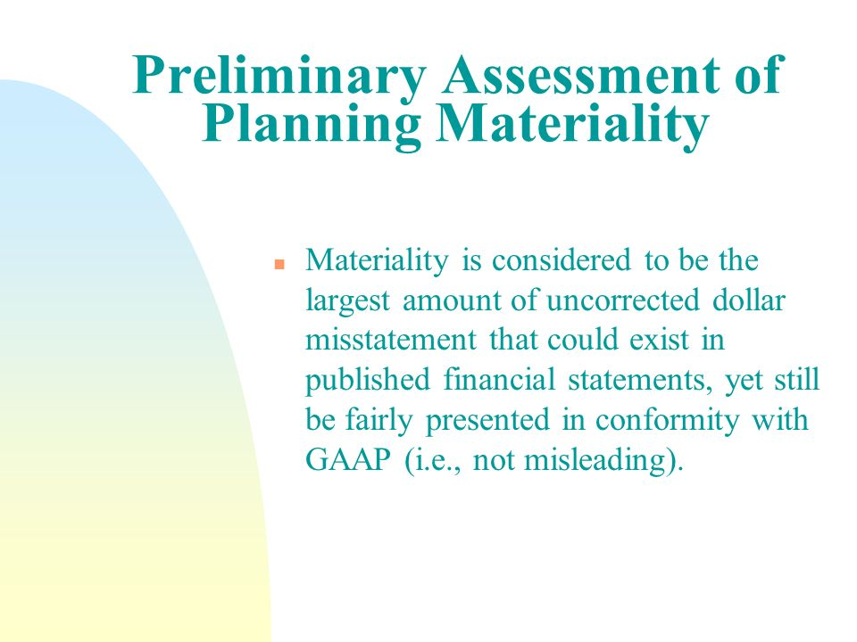 Preliminary Assessment of Planning Materiality n Materiality is considered to be the largest amount of uncorrected dollar misstatement that could exis
