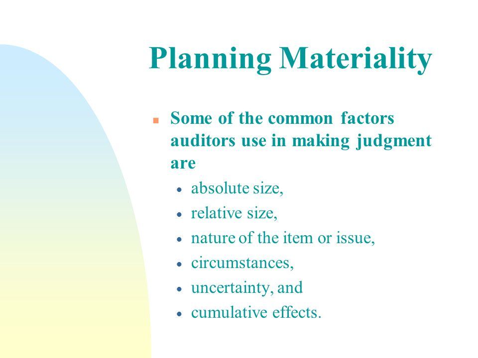 Planning Materiality n Some of the common factors auditors use in making judgment are absolute size, relative size, nature of the item or issue, circu