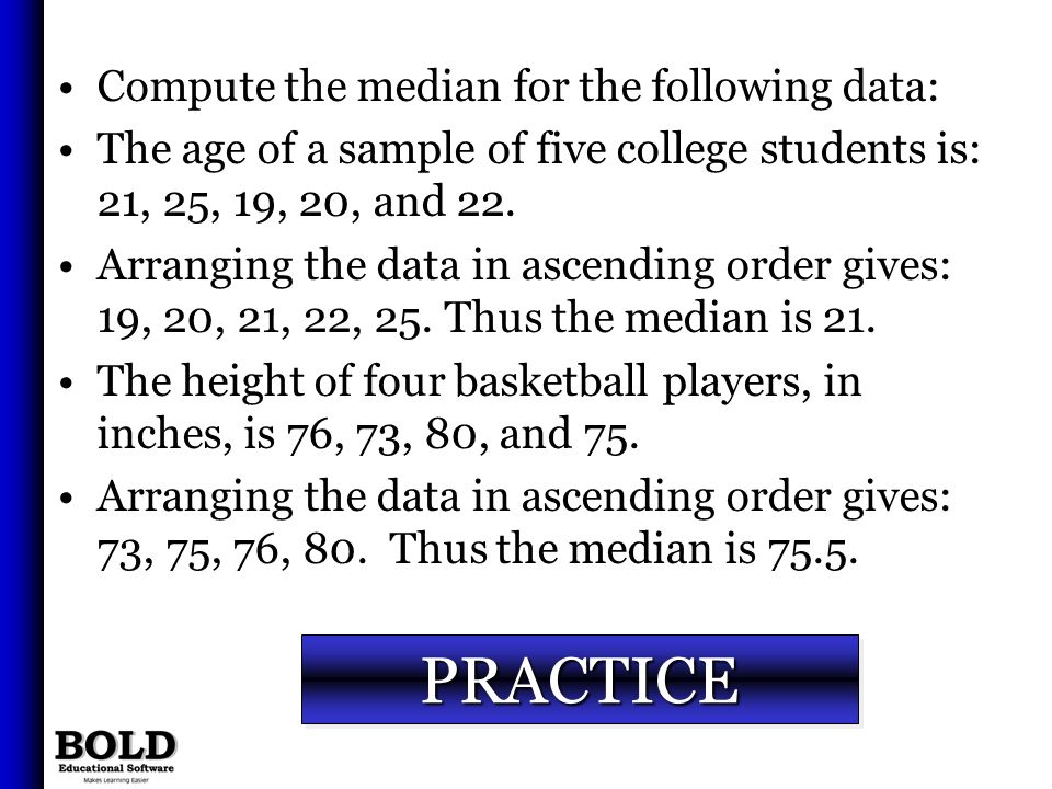PRACTICEPRACTICE Compute the median for the following data: The age of a sample of five college students is: 21, 25, 19, 20, and 22. Arranging the dat