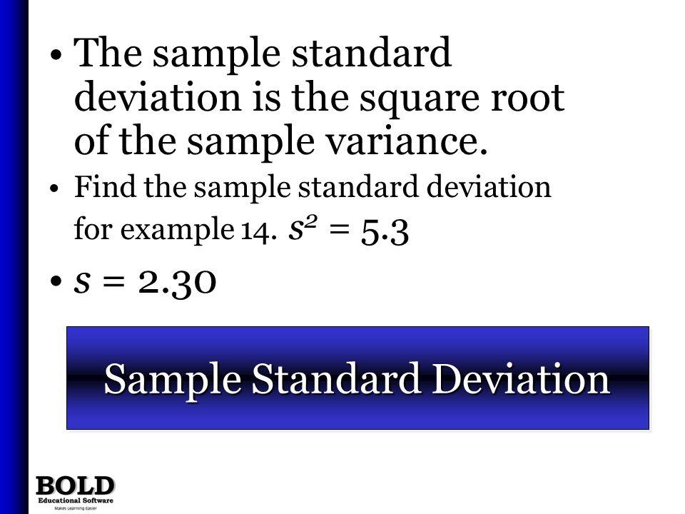 Sample Standard Deviation The sample standard deviation is the square root of the sample variance. Find the sample standard deviation for example 14.