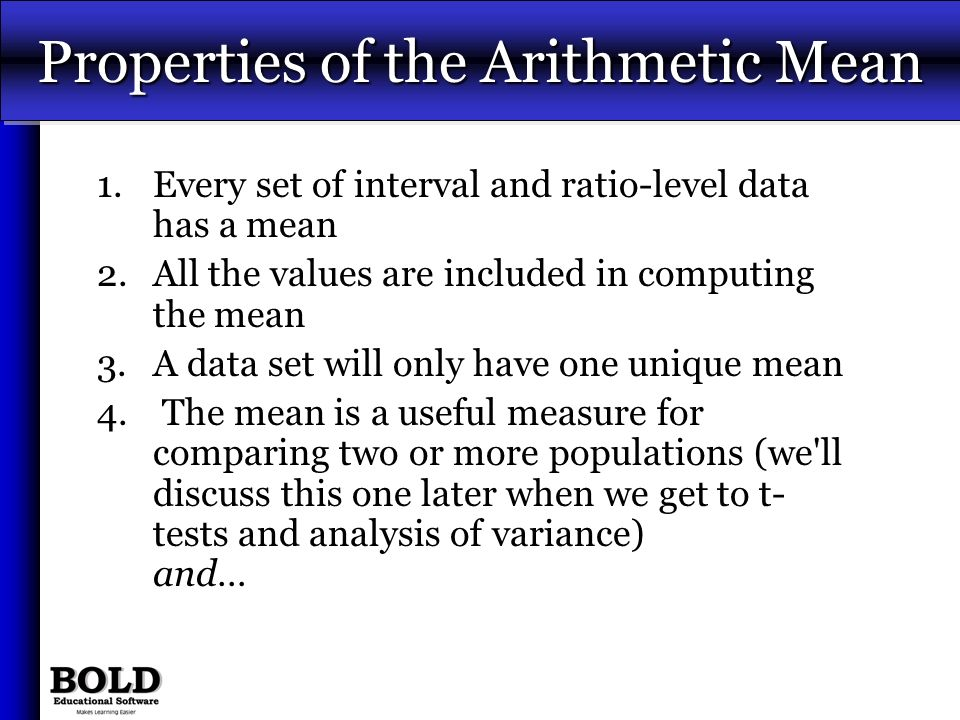 Properties of the Arithmetic Mean 1.Every set of interval and ratio-level data has a mean 2.All the values are included in computing the mean 3.A data
