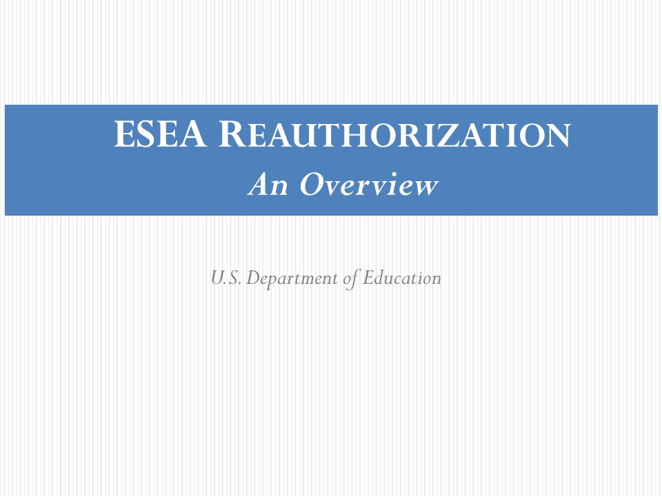 ESEA R EAUTHORIZATION An Overview U.S. Department of Education