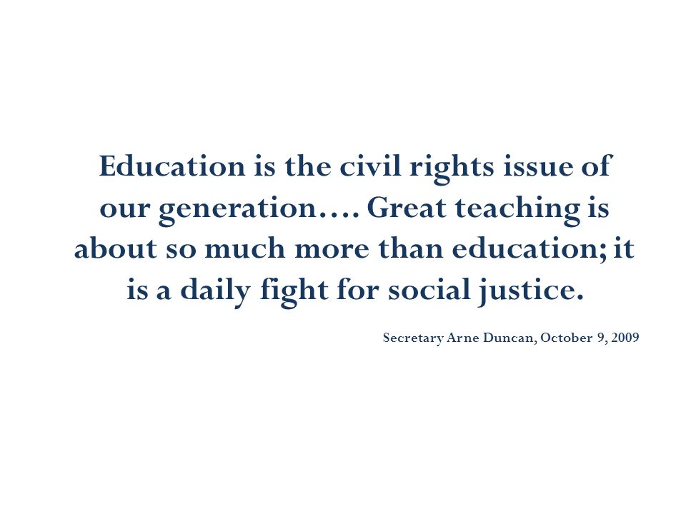 Education is the civil rights issue of our generation…. Great teaching is about so much more than education; it is a daily fight for social justice. S