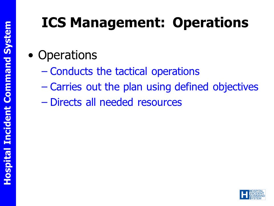 Hospital Incident Command System ICS Management: Operations Operations –Conducts the tactical operations –Carries out the plan using defined objective