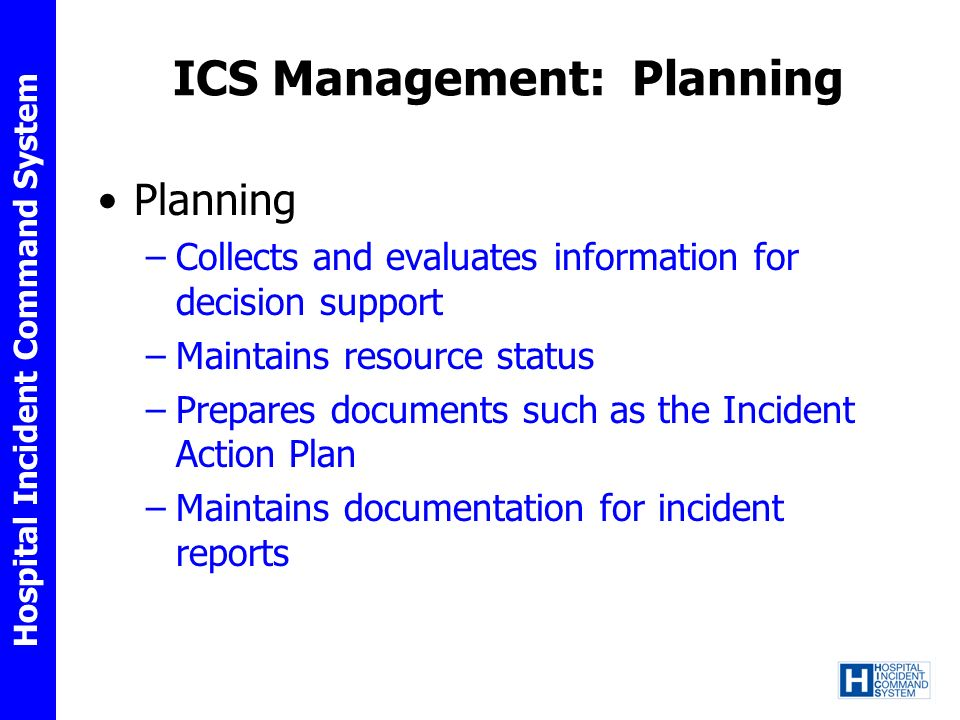 Hospital Incident Command System ICS Management: Planning Planning –Collects and evaluates information for decision support –Maintains resource status