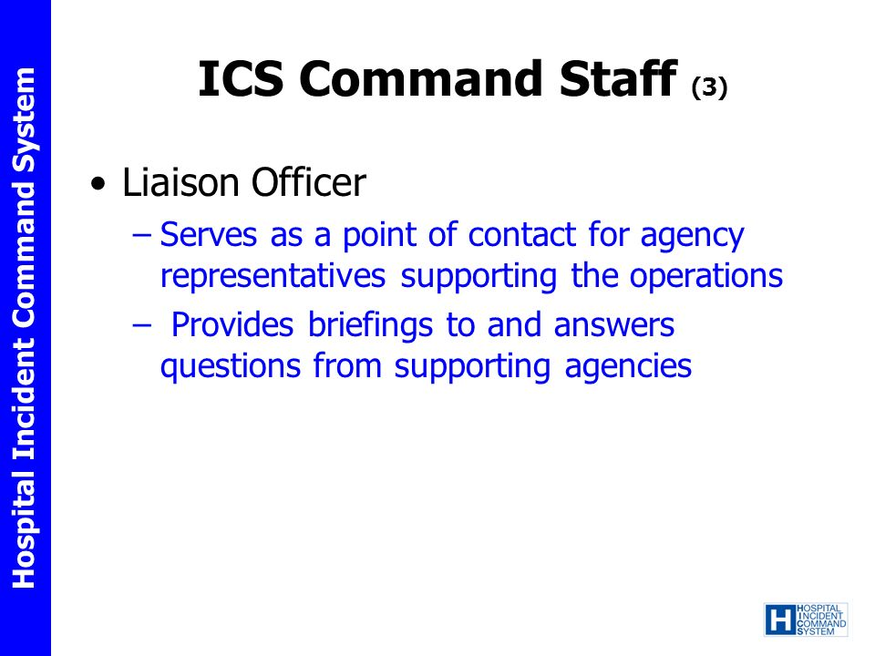 Hospital Incident Command System ICS Command Staff (3) Liaison Officer –Serves as a point of contact for agency representatives supporting the operati