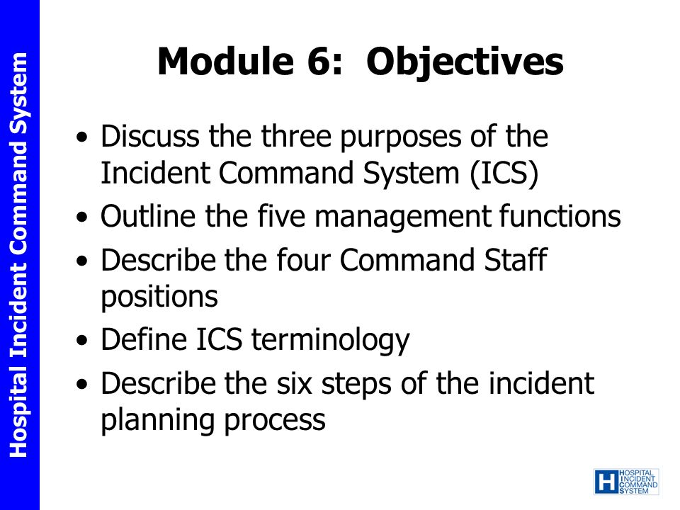 Hospital Incident Command System Module 6: Objectives Discuss the three purposes of the Incident Command System (ICS) Outline the five management func
