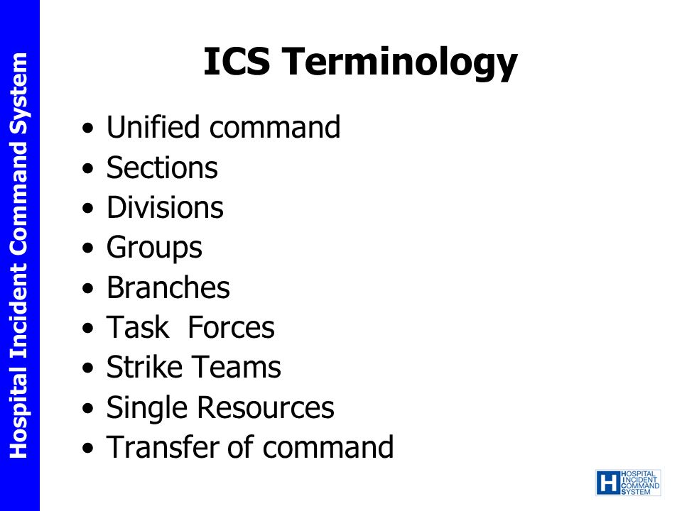 Hospital Incident Command System ICS Terminology Unified command Sections Divisions Groups Branches Task Forces Strike Teams Single Resources Transfer