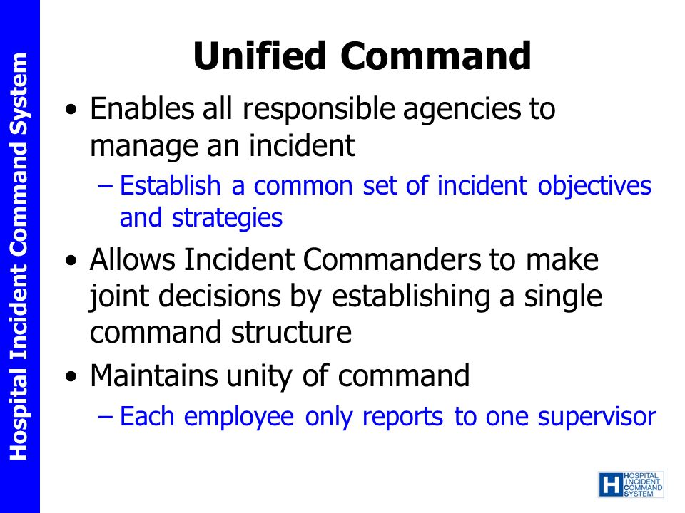 Hospital Incident Command System Unified Command Enables all responsible agencies to manage an incident –Establish a common set of incident objectives