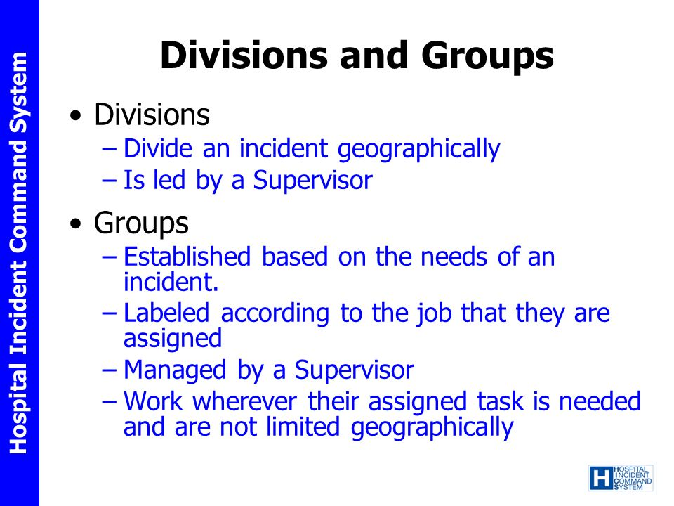 Hospital Incident Command System Divisions and Groups Divisions –Divide an incident geographically –Is led by a Supervisor Groups –Established based o