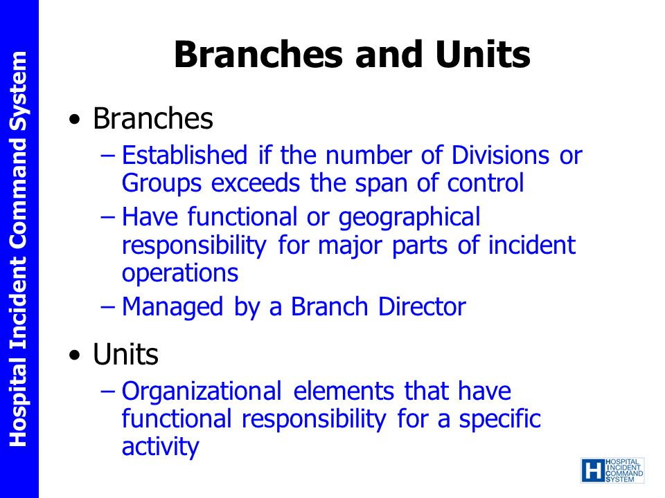 Hospital Incident Command System Branches and Units Branches –Established if the number of Divisions or Groups exceeds the span of control –Have funct