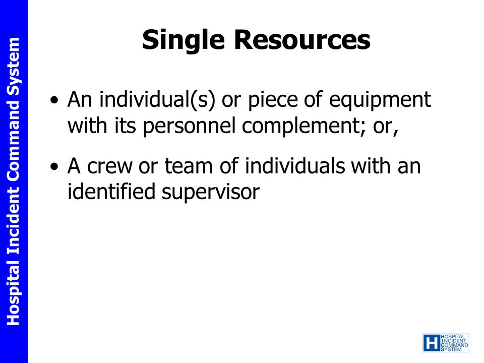 Hospital Incident Command System Single Resources An individual(s) or piece of equipment with its personnel complement; or, A crew or team of individu