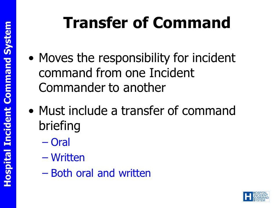 Hospital Incident Command System Transfer of Command Moves the responsibility for incident command from one Incident Commander to another Must include