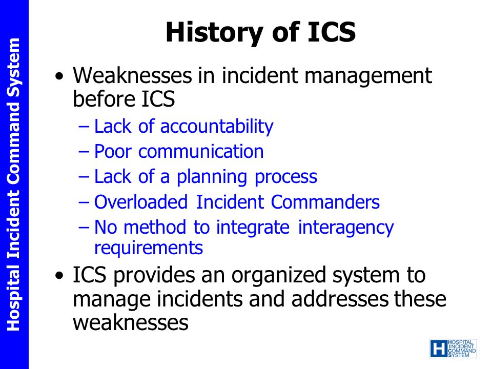 Hospital Incident Command System History of ICS Weaknesses in incident management before ICS –Lack of accountability –Poor communication –Lack of a pl