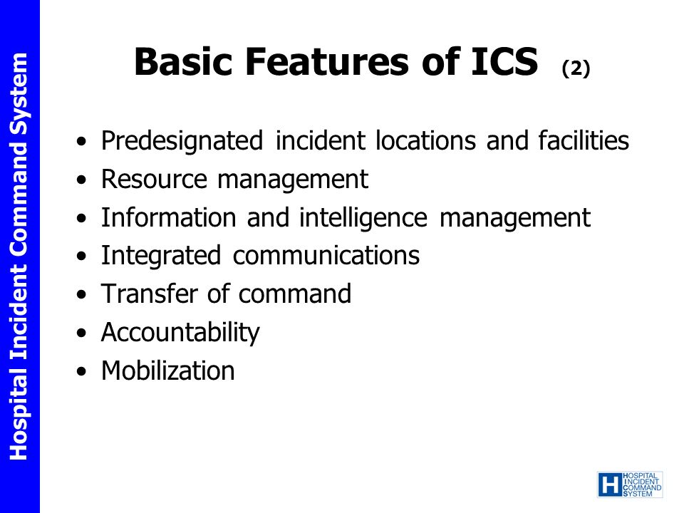 Hospital Incident Command System Basic Features of ICS (2) Predesignated incident locations and facilities Resource management Information and intelli