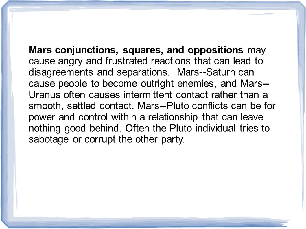 Mars conjunctions, squares, and oppositions may cause angry and frustrated reactions that can lead to disagreements and separations.