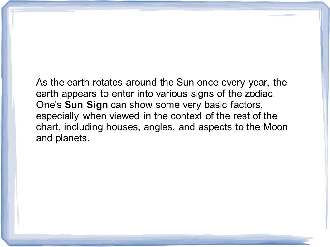 As the earth rotates around the Sun once every year, the earth appears to enter into various signs of the zodiac.