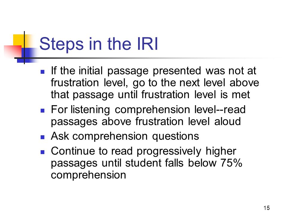 14 Steps in the IR If student met criteria on word recognition and comprehension, move on to next higher level and administer oral and silent passages