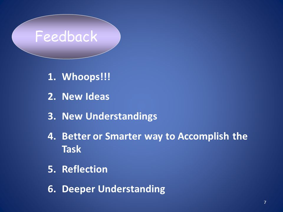 1.Whoops!!! 2.New Ideas 3.New Understandings 4.Better or Smarter way to Accomplish the Task 5.Reflection 6.Deeper Understanding Feedback 7