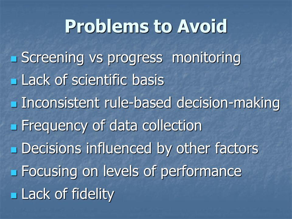 Problems to Avoid Screening vs progress monitoring Screening vs progress monitoring Lack of scientific basis Lack of scientific basis Inconsistent rul