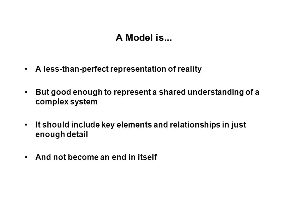 A Model is... A less-than-perfect representation of reality But good enough to represent a shared understanding of a complex system It should include