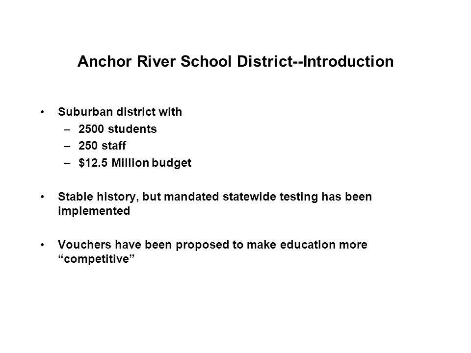 Anchor River School District--Introduction Suburban district with –2500 students –250 staff –$12.5 Million budget Stable history, but mandated statewi