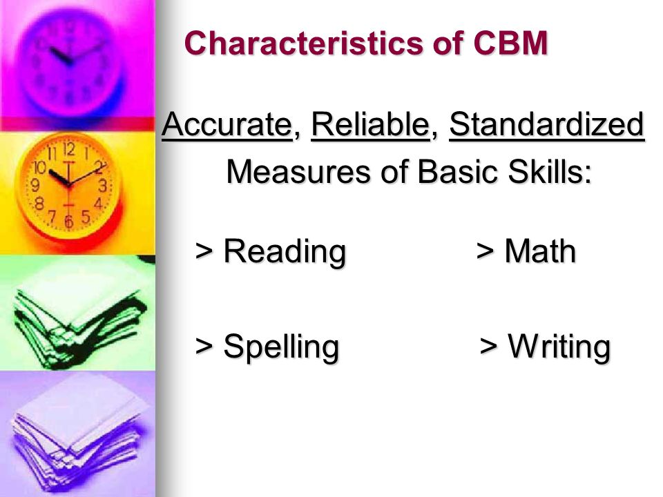 Characteristics of CBM continued… Test items come from the Districts curriculum Test items come from the Districts curriculum Tests are standardized and norm-referenced (using local norms) Tests are standardized and norm-referenced (using local norms)
