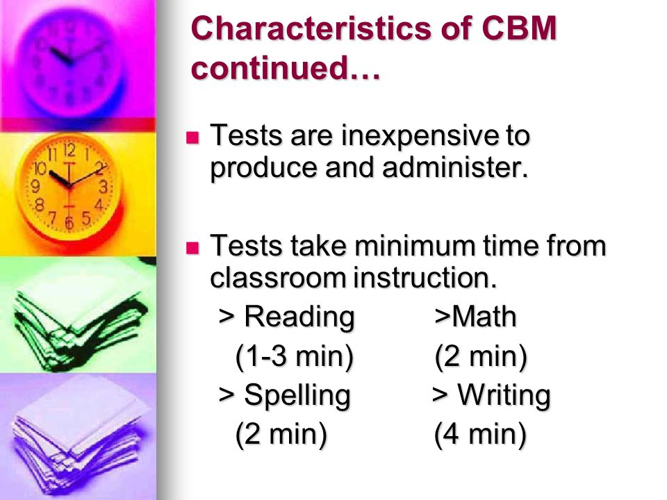 Characteristics of CBM continued… Tests require students to produce academic responses rather than guess, point or circle answers.