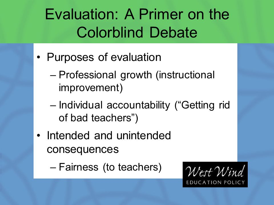 Evaluation: A Primer on the Colorblind Debate Purposes of evaluation –Professional growth (instructional improvement) –Individual accountability (Getting rid of bad teachers) Intended and unintended consequences –Fairness (to teachers)