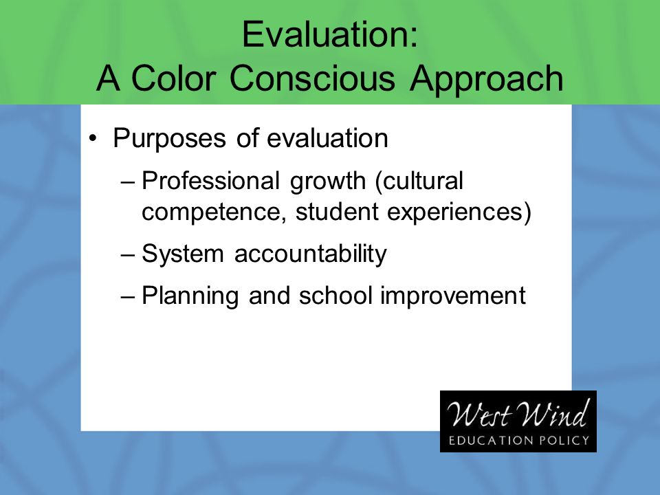 Evaluation: A Color Conscious Approach Purposes of evaluation –Professional growth (cultural competence, student experiences) –System accountability –Planning and school improvement