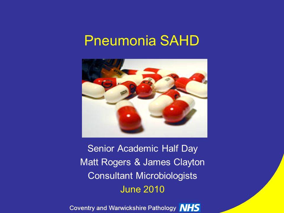 Coventry and Warwickshire Pathology Pneumonia SAHD Senior Academic Half Day Matt Rogers & James Clayton Consultant Microbiologists June 2010