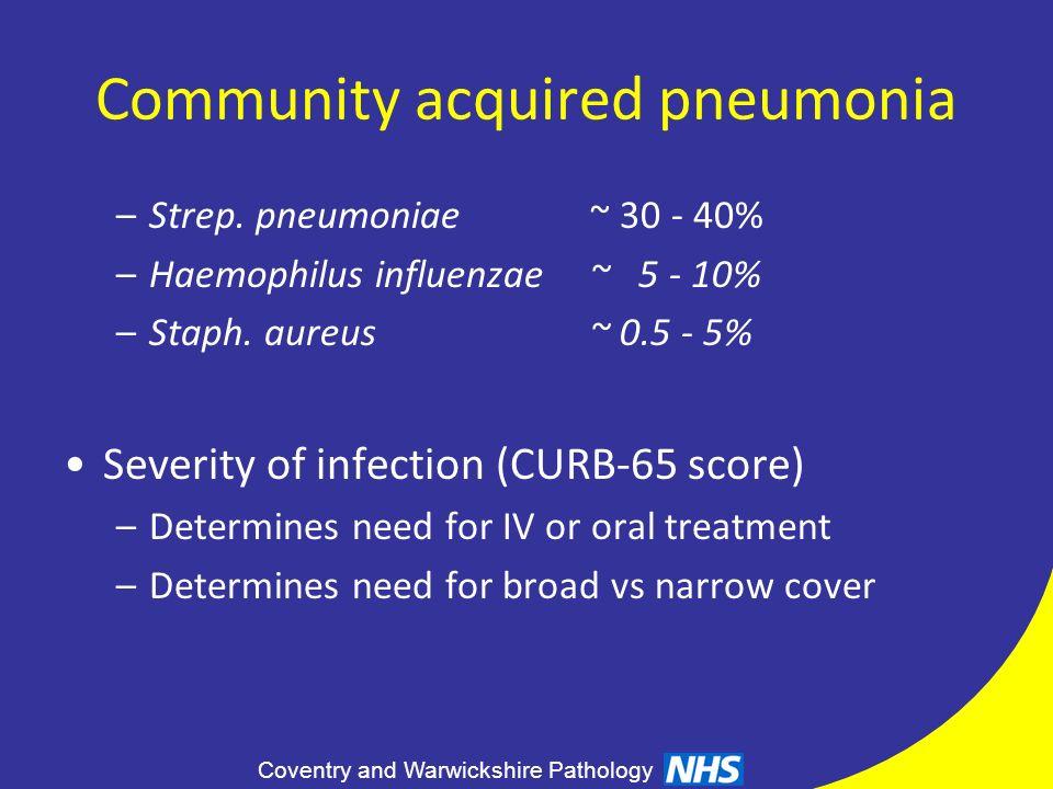 Coventry and Warwickshire Pathology Community acquired pneumonia –Strep. pneumoniae~ 30 - 40% –Haemophilus influenzae~ 5 - 10% –Staph. aureus~ 0.5 - 5