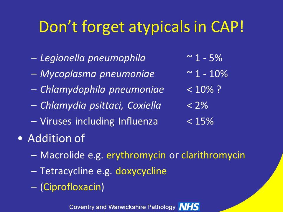 Coventry and Warwickshire Pathology Dont forget atypicals in CAP! –Legionella pneumophila~ 1 - 5% –Mycoplasma pneumoniae~ 1 - 10% –Chlamydophila pneum