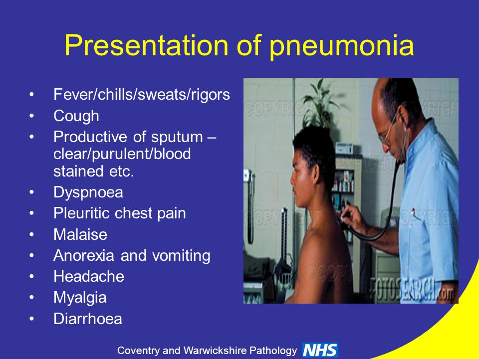 Coventry and Warwickshire Pathology Presentation of pneumonia Fever/chills/sweats/rigors Cough Productive of sputum – clear/purulent/blood stained etc