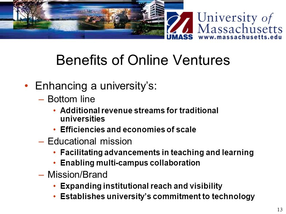 13 Benefits of Online Ventures Enhancing a universitys: –Bottom line Additional revenue streams for traditional universities Efficiencies and economie