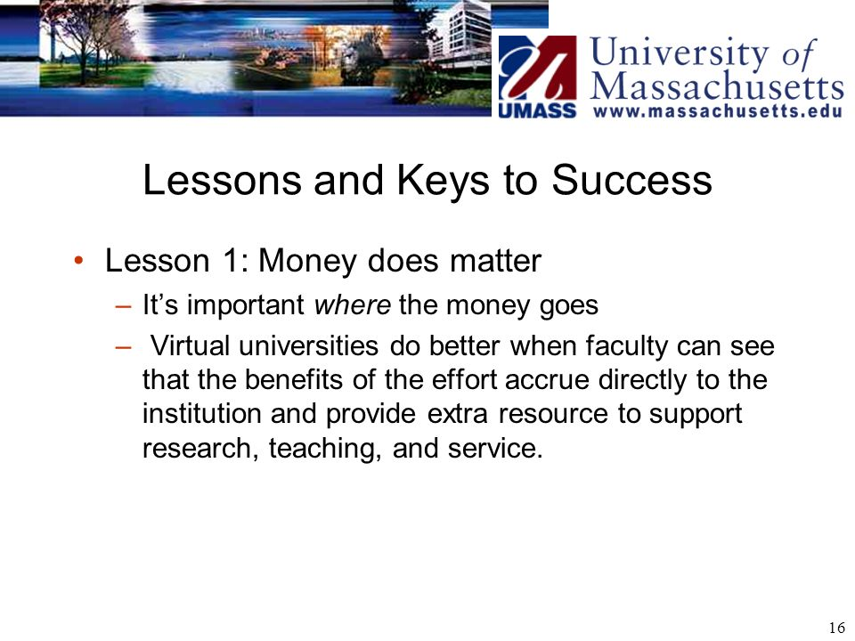 16 Lessons and Keys to Success Lesson 1: Money does matter –Its important where the money goes – Virtual universities do better when faculty can see that the benefits of the effort accrue directly to the institution and provide extra resource to support research, teaching, and service.