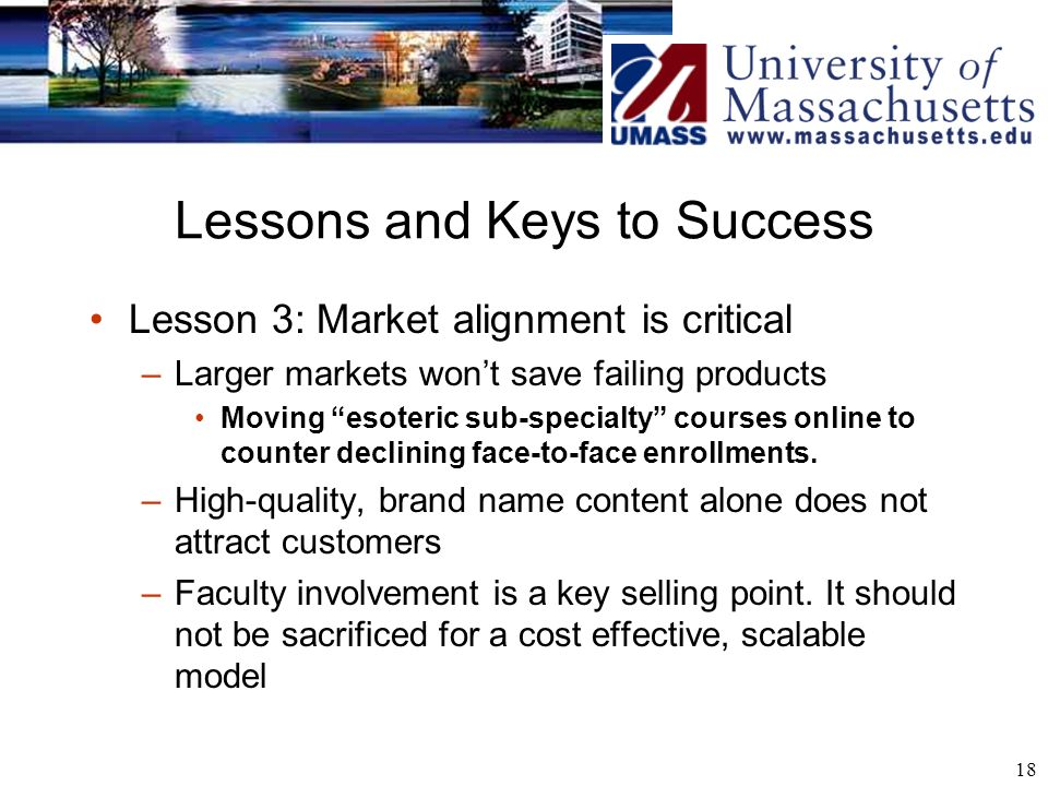 18 Lessons and Keys to Success Lesson 3: Market alignment is critical –Larger markets wont save failing products Moving esoteric sub-specialty courses online to counter declining face-to-face enrollments.