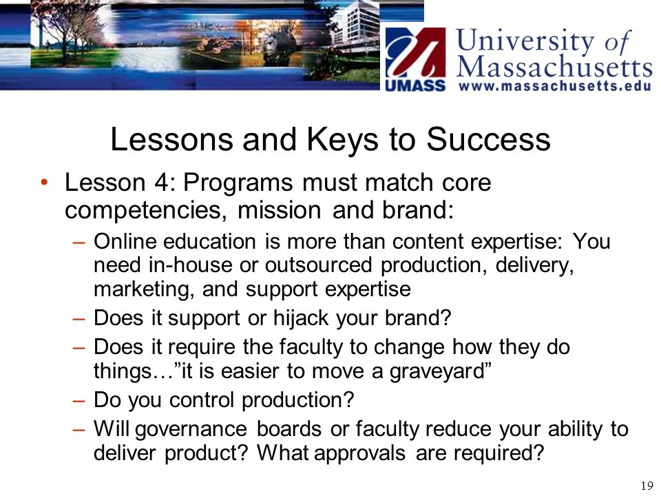 19 Lessons and Keys to Success Lesson 4: Programs must match core competencies, mission and brand: –Online education is more than content expertise: You need in-house or outsourced production, delivery, marketing, and support expertise –Does it support or hijack your brand.