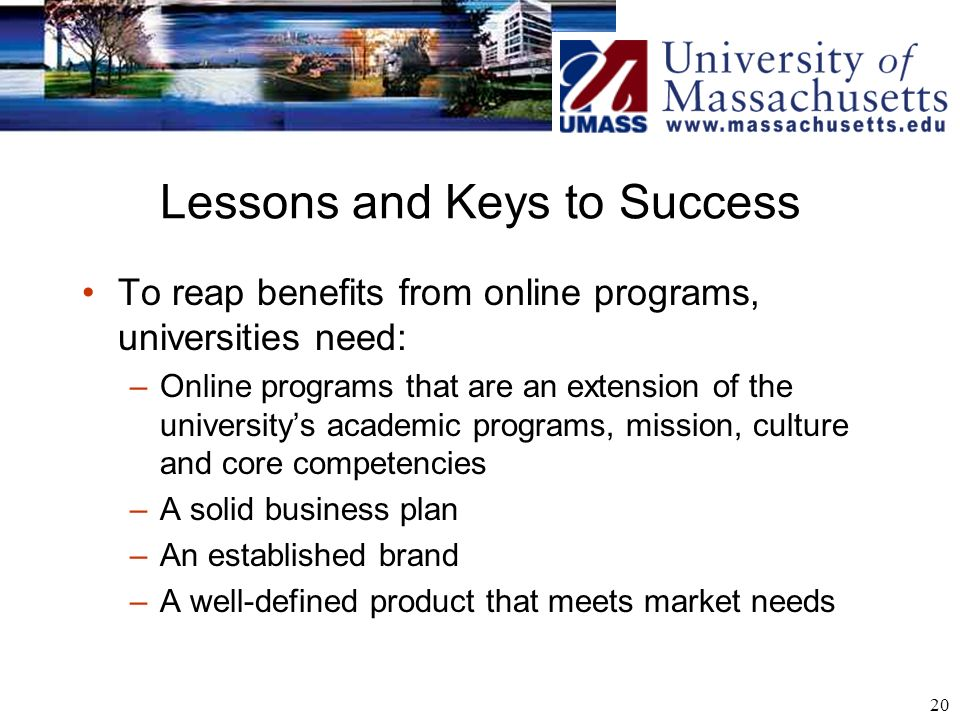 20 Lessons and Keys to Success To reap benefits from online programs, universities need: –Online programs that are an extension of the universitys academic programs, mission, culture and core competencies –A solid business plan –An established brand –A well-defined product that meets market needs