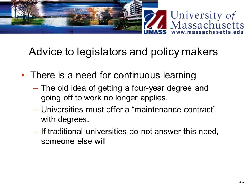 21 Advice to legislators and policy makers There is a need for continuous learning –The old idea of getting a four-year degree and going off to work no longer applies.
