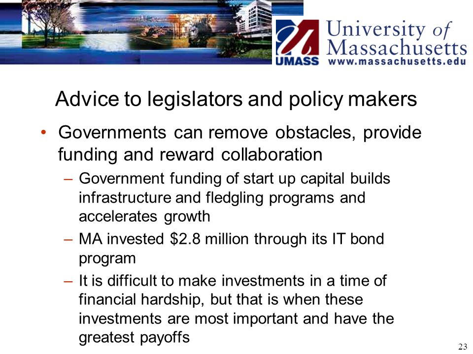 23 Advice to legislators and policy makers Governments can remove obstacles, provide funding and reward collaboration –Government funding of start up capital builds infrastructure and fledgling programs and accelerates growth –MA invested $2.8 million through its IT bond program –It is difficult to make investments in a time of financial hardship, but that is when these investments are most important and have the greatest payoffs