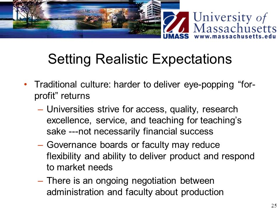 25 Setting Realistic Expectations Traditional culture: harder to deliver eye-popping for- profit returns –Universities strive for access, quality, research excellence, service, and teaching for teachings sake ---not necessarily financial success –Governance boards or faculty may reduce flexibility and ability to deliver product and respond to market needs –There is an ongoing negotiation between administration and faculty about production